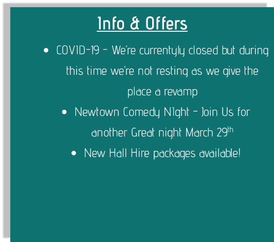 Info & Offers •	COVID-19 - We're currentyly closed but during this time we're not resting as we give the place a revamp •	Newtown Comedy NIght - Join Us for another Great night March 29th •	New Hall Hire packages available!
